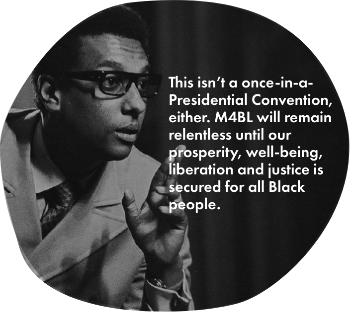Image with quote: This isn't a once-in-a-Presidential Convention, either. M4BL will remain relentless until our prosperity, well-being, liberation and justice is secured for all Black people.